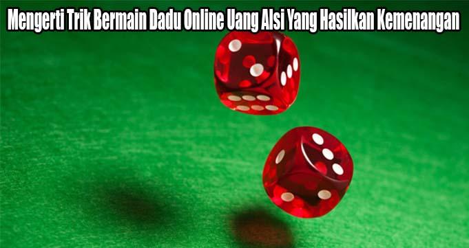 Mengerti Trik Bermain Dadu Online Uang Alsi Yang Hasilkan Kemenangan