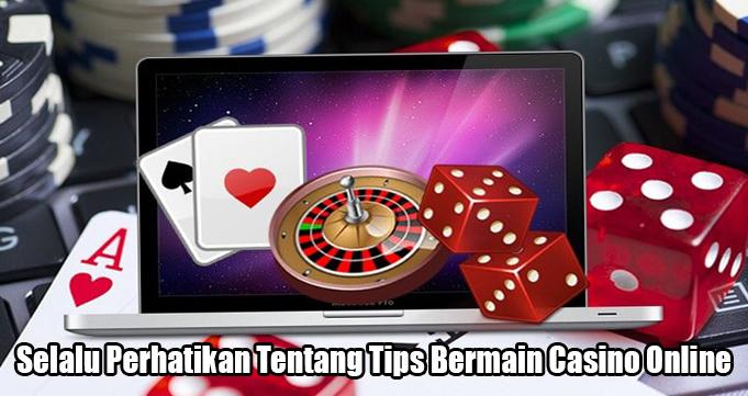 Selalu Perhatikan Tentang Tips Bermain Casino Online