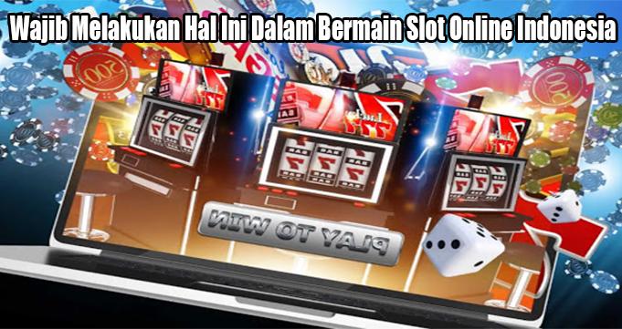 Wajib Melakukan Hal Ini Dalam Bermain Slot Online Indonesia