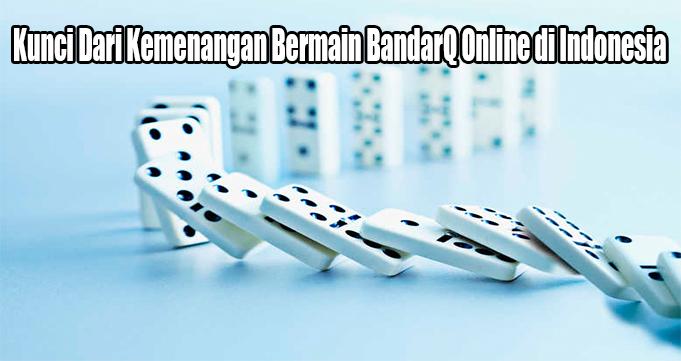 Kunci Dari Kemenangan Bermain BandarQ Online di Indonesia